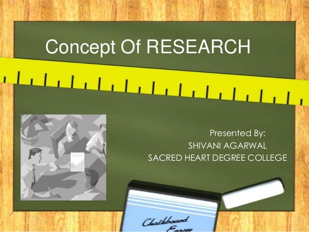 Concept Of RESEARCH  Presented By: SHIVANI AGARWAL SACRED HEART DEGREE COLLEGE