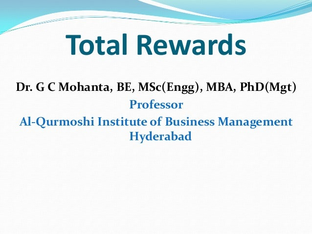 Total Rewards Dr. G C Mohanta, BE, MSc(Engg), MBA, PhD(Mgt) Professor Al-Qurmoshi Institute of Business Management Hyderab...