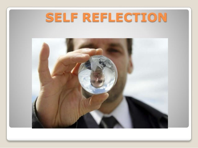 self reflection 1 Introspection is the examination of one's own conscious thoughts and feelings in psychology, the process of introspection relies exclusively on observation of one's mental state, while in a spiritual context it may refer to the examination of one's soulintrospection is closely related to human self-reflection and is contrasted with external observation.