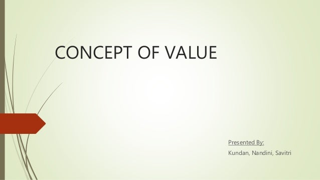 CONCEPT OF VALUE Presented By: Kundan, Nandini, Savitri