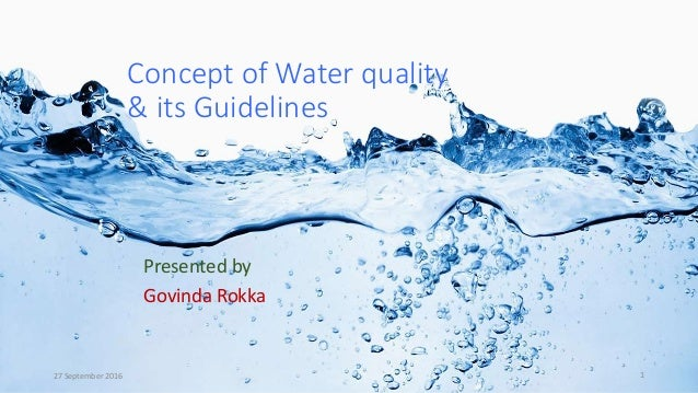 Concept of Water quality & its Guidelines Presented by Govinda Rokka 27 September 2016 1