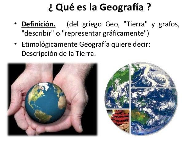 """¿ Qué es la Geografía ? • Definición. (del griego Geo, """"Tierra"""" y grafos, """"describir"""" o """"representar gráficamente"""") • Etim..."""