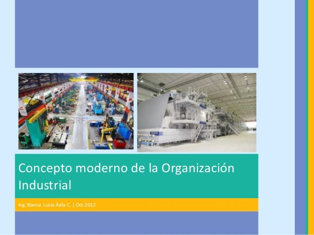 Concepto moderno de la OrganizaciónIndustrialIng. Blanca Lucía Ávila C. | Oct-2012