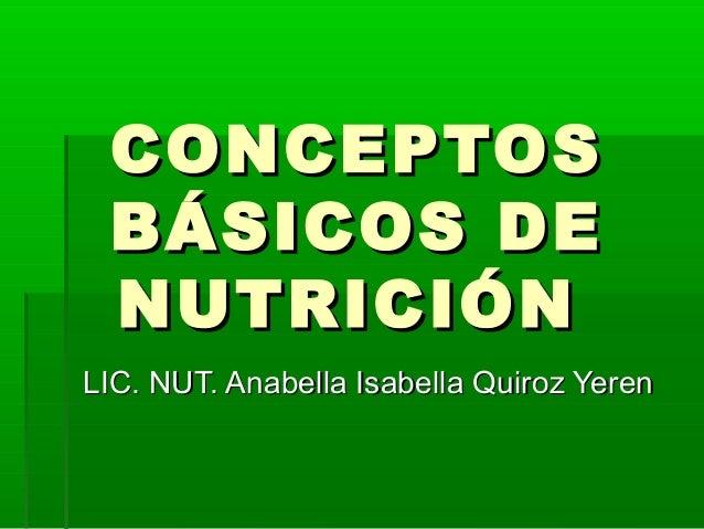 CONCEPTOSCONCEPTOS BÁSICOS DEBÁSICOS DE NUTRICIÓNNUTRICIÓN LIC. NUT. Anabella Isabella Quiroz YerenLIC. NUT. Anabella Isab...