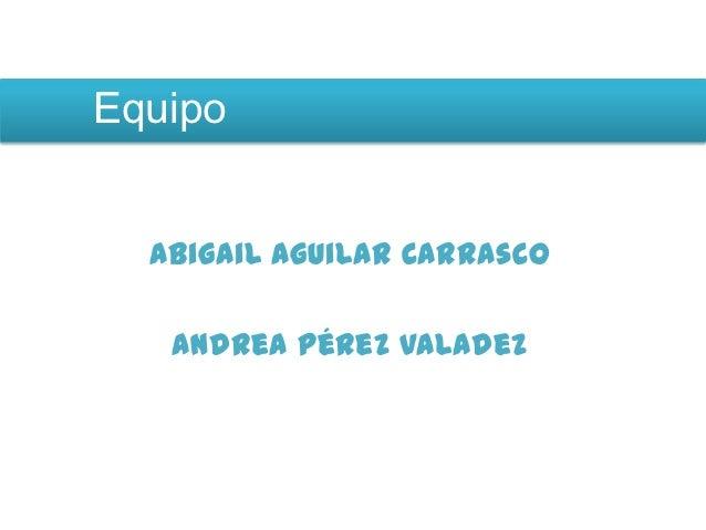 Equipo  Abigail Aguilar Carrasco   Andrea Pérez Valadez