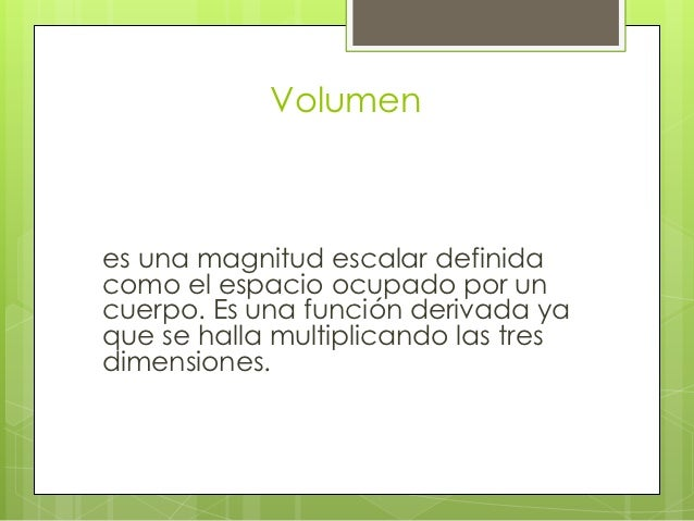 Volumenes una magnitud escalar definidacomo el espacio ocupado por uncuerpo. Es una función derivada yaque se halla multip...