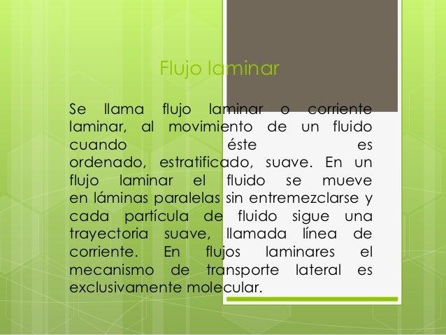 Flujo laminarSe llama flujo laminar o corrientelaminar, al movimiento de un fluidocuando                éste             e...