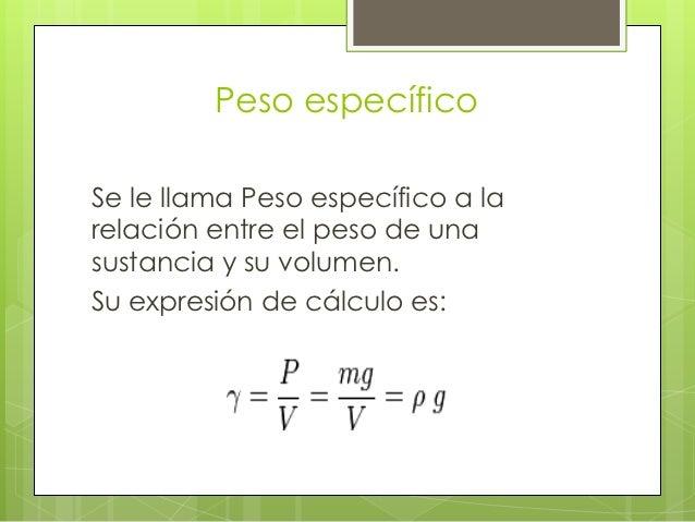 Peso específicoSe le llama Peso específico a larelación entre el peso de unasustancia y su volumen.Su expresión de cálculo...