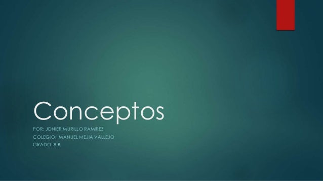 ConceptosPOR: JONIER MURILLO RAMIREZ COLEGIO: MANUEL MEJIA VALLEJO GRADO: 8 B