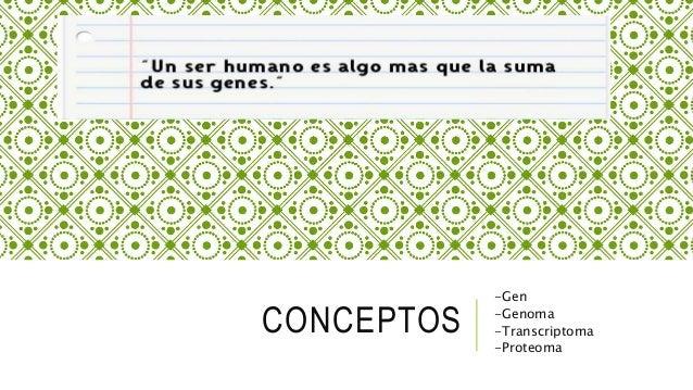 CONCEPTOS -Gen -Genoma -Transcriptoma -Proteoma