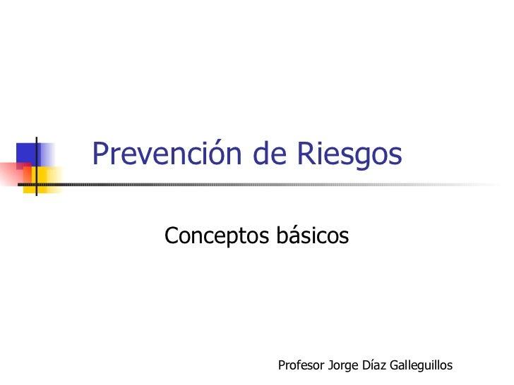 Prevención de Riesgos Conceptos básicos Profesor Jorge Díaz Galleguillos
