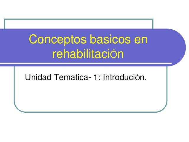 Conceptos basicos en rehabilitaciÓn Unidad Tematica- 1: IntroduciÓn.