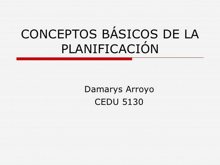 CONCEPTOS BÁSICOS DE LA PLANIFICACIÓN Damarys Arroyo CEDU 5130