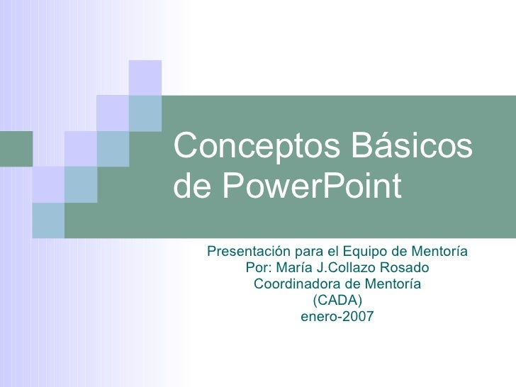 Conceptos Básicos de PowerPoint Presentación para el Equipo de Mentoría Por: María J.Collazo Rosado Coordinadora de Mentor...