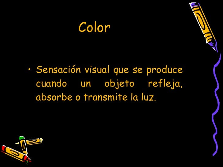 Color <ul><li>Sensación visual que se produce cuando un objeto refleja, absorbe o transmite la luz. </li></ul>