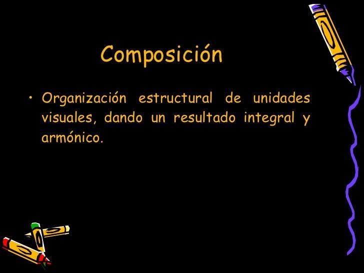 Composición   <ul><li>Organización estructural de unidades visuales, dando un resultado integral y armónico. </li></ul>