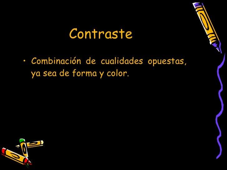 Contraste   <ul><li>Combinación de cualidades opuestas, ya sea de forma y color. </li></ul>
