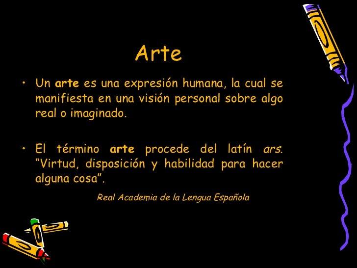Arte  <ul><li>Un  arte  es una expresión humana, la cual se manifiesta en una visión personal sobre algo real o imaginado....