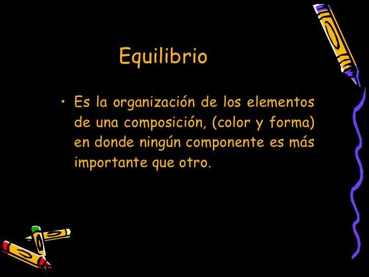 Equilibrio  <ul><li>Es la organización de los elementos de una composición, (color y forma) en donde ningún componente es ...