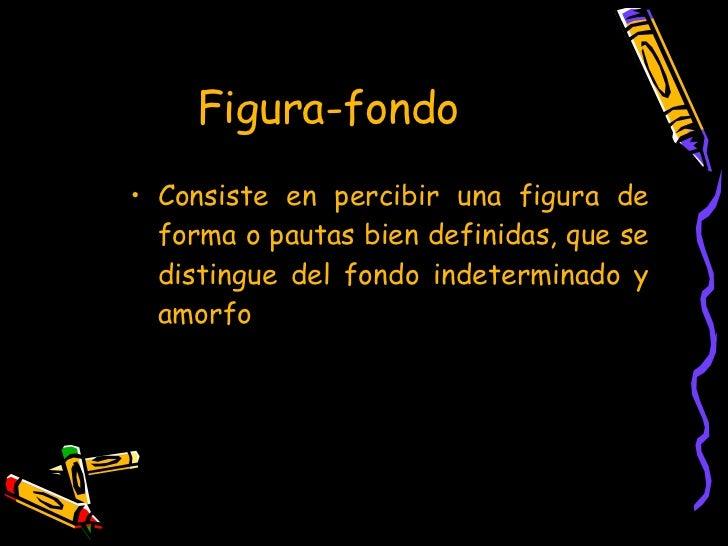 Figura-fondo <ul><li>Consiste en percibir una figura de forma o pautas bien definidas, que se distingue del fondo indeterm...