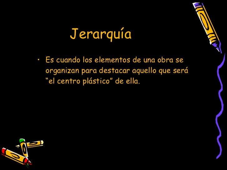 """Jerarquía  <ul><li>Es cuando los elementos de una obra se organizan para destacar aquello que será """"el centro plástico"""" de..."""