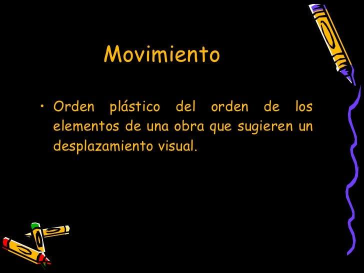 Movimiento   <ul><li>Orden plástico del orden de los elementos de una obra que sugieren un desplazamiento visual. </li></ul>