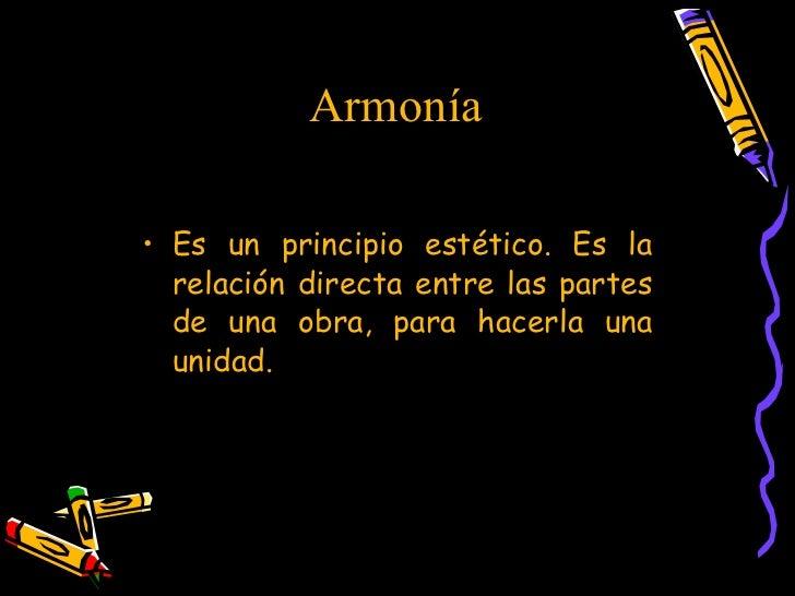 Armonía  <ul><li>Es un principio estético. Es la relación directa entre las partes de una obra, para hacerla una unidad. <...