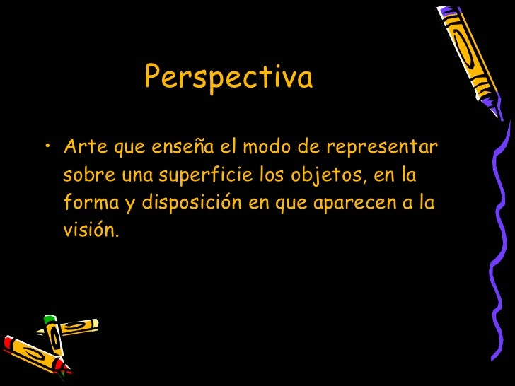 Perspectiva   <ul><li>Arte que enseña el modo de representar sobre una superficie los objetos, en la forma y disposición e...