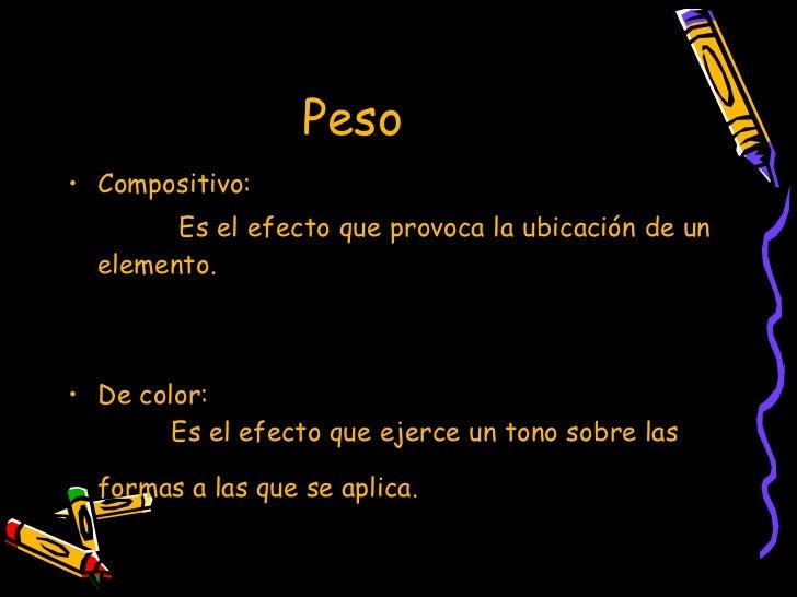 Peso  <ul><li>Compositivo:  </li></ul><ul><li>Es el efecto que provoca la ubicación de un elemento. </li></ul><ul><li>De c...