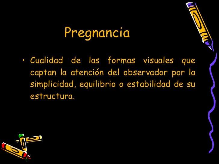 Pregnancia   <ul><li>Cualidad de las formas visuales que captan la atención del observador por la simplicidad, equilibrio ...