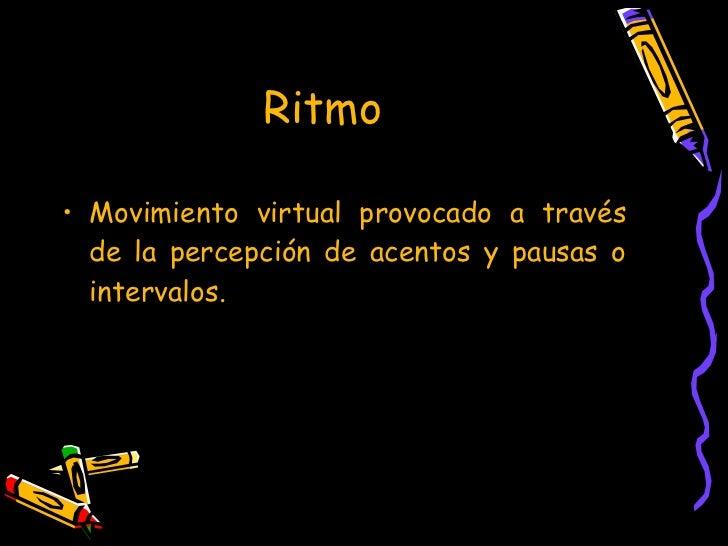 Ritmo  <ul><li>Movimiento virtual provocado a través de la percepción de acentos y pausas o intervalos. </li></ul>