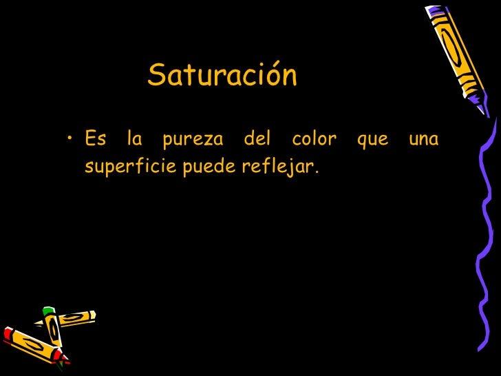 Saturación   <ul><li>Es la pureza del color que una superficie puede reflejar. </li></ul>