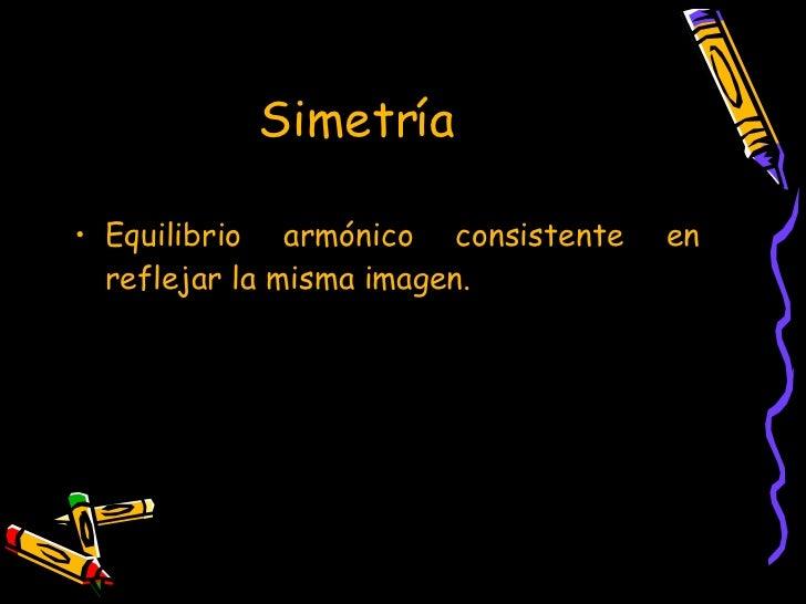 Simetría   <ul><li>Equilibrio armónico consistente en reflejar la misma imagen. </li></ul>