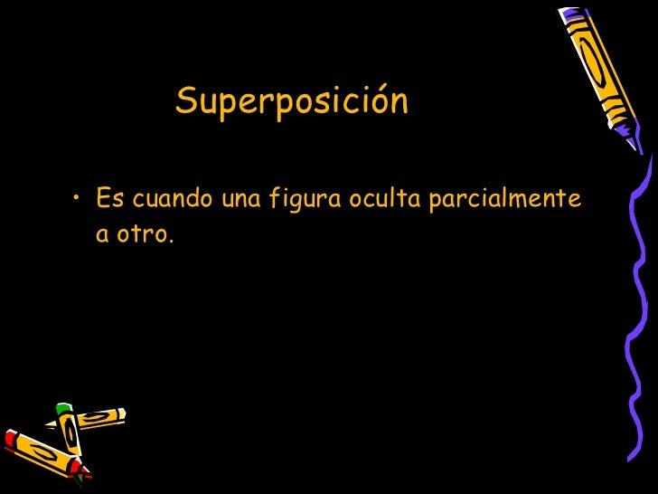 Superposición  <ul><li>Es cuando una figura oculta parcialmente a otro. </li></ul>