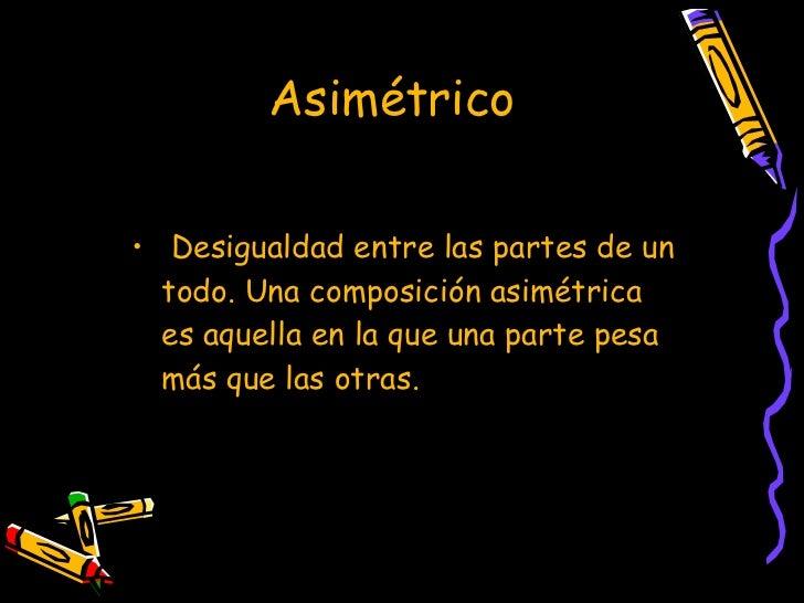 Asimétrico   <ul><li>Desigualdad entre las partes de un todo. Una composición asimétrica es aquella en la que una parte pe...