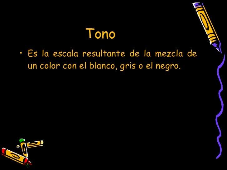 Tono  <ul><li>Es la escala resultante de la mezcla de un color con el blanco, gris o el negro. </li></ul>