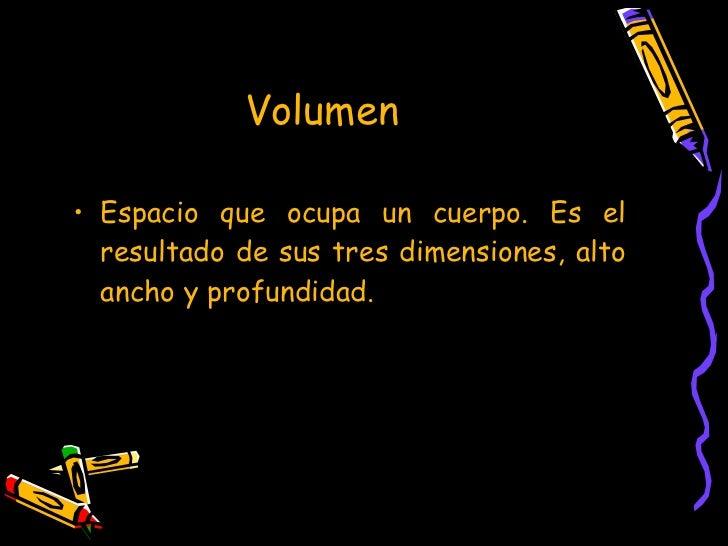 Volumen  <ul><li>Espacio que ocupa un cuerpo. Es el resultado de sus tres dimensiones, alto ancho y profundidad. </li></ul>