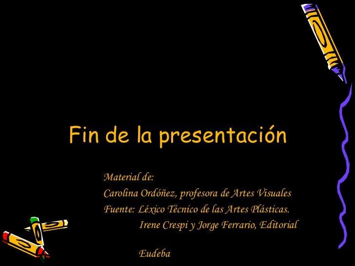 Fin de la presentación Material de: Carolina Ordóñez, profesora de Artes Visuales Fuente: Léxico Técnico de las Artes Plás...