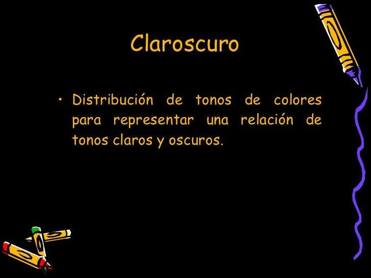 Claroscuro <ul><li>Distribución de tonos de colores para representar una relación de tonos claros y oscuros. </li></ul>