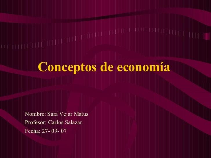 Conceptos de economía   Nombre: Sara Vejar Matus Profesor: Carlos Salazar. Fecha: 27- 09- 07