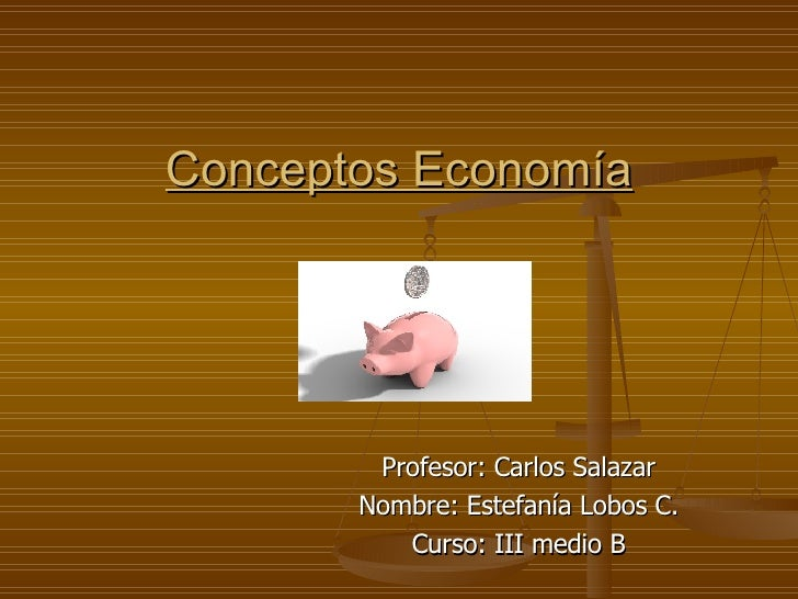 Conceptos Economía Profesor: Carlos Salazar Nombre: Estefanía Lobos C. Curso: III medio B
