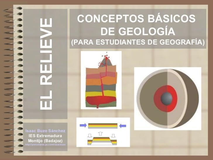CONCEPTOS BÁSICOS  DE GEOLOGÍA (PARA ESTUDIANTES DE GEOGRAFÍA) Isaac Buzo Sánchez IES Extremadura Montijo (Badajoz) http:/...