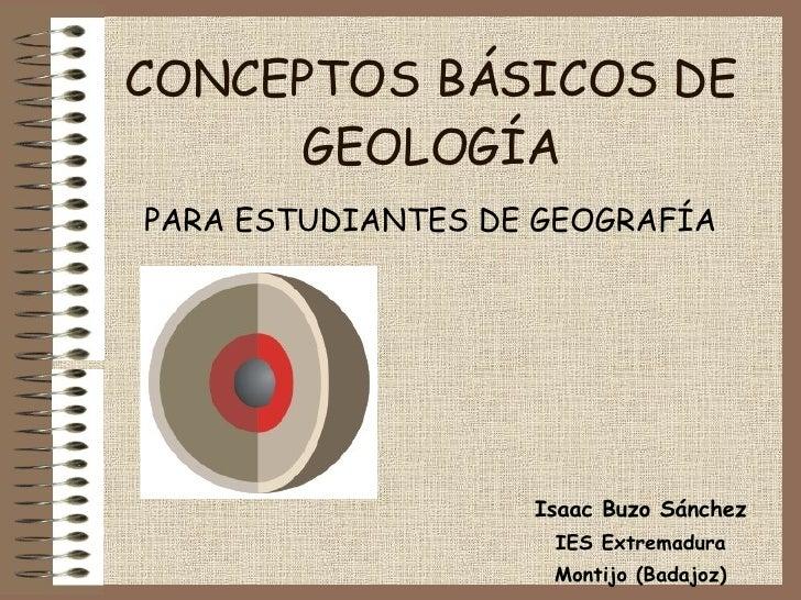 CONCEPTOS BÁSICOS DE GEOLOGÍA PARA ESTUDIANTES DE GEOGRAFÍA Isaac Buzo Sánchez IES Extremadura Montijo (Badajoz)
