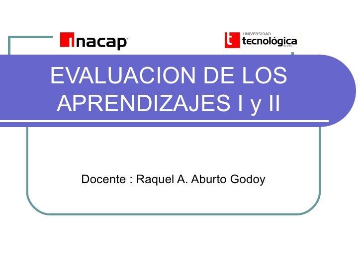 EVALUACION DE LOS APRENDIZAJES I y II     Docente : Raquel A. Aburto Godoy