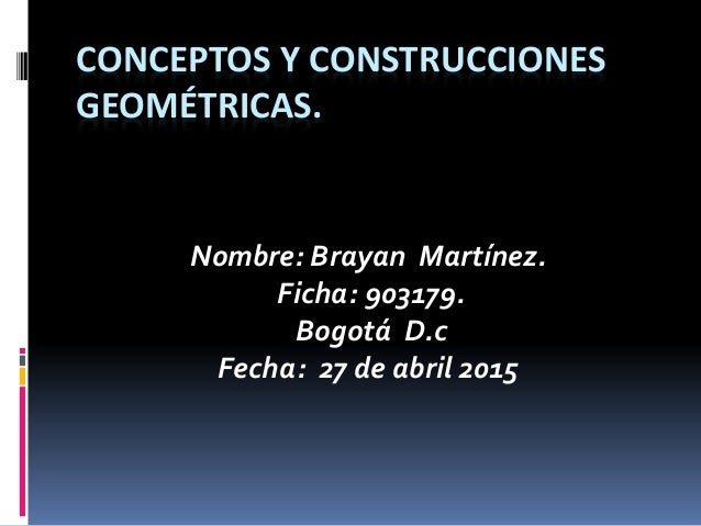 CONCEPTOS Y CONSTRUCCIONES GEOMÉTRICAS. Nombre: Brayan Martínez. Ficha: 903179. Bogotá D.c Fecha: 27 de abril 2015
