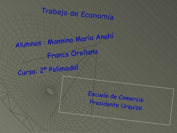 Alumnos : Mannino María Anahí Franco Orellana  Curso: 2º Polimodal Trabajo de Economía Escuela de Comercio  Presidente Urq...