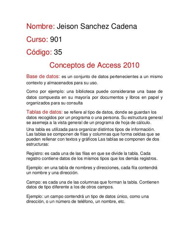 Nombre: Jeison Sanchez Cadena Curso: 901 Código: 35 Conceptos de Access 2010 Base de datos: es un conjunto de datos perten...