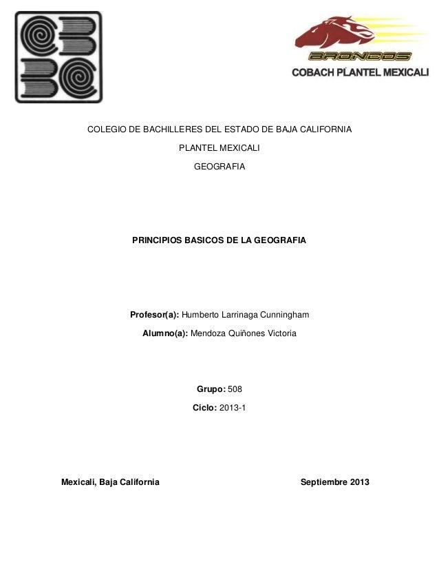 COLEGIO DE BACHILLERES DEL ESTADO DE BAJA CALIFORNIA PLANTEL MEXICALI GEOGRAFIA PRINCIPIOS BASICOS DE LA GEOGRAFIA Profeso...