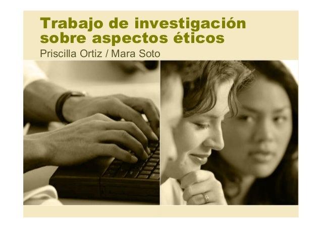 Trabajo de investigación sobre aspectos éticos Priscilla Ortiz / Mara Soto