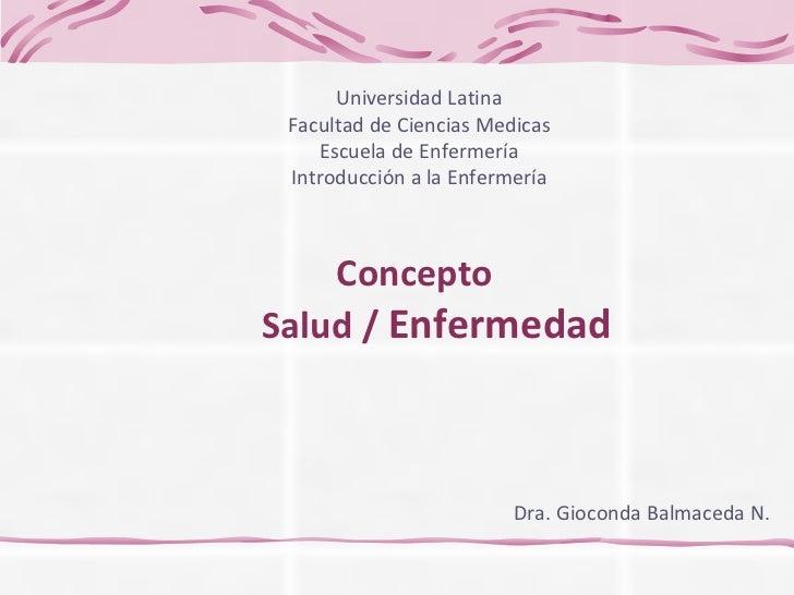 Concepto    Salud /  Enfermedad Dra. Gioconda Balmaceda N. Universidad Latina Facultad de Ciencias Medicas Escuela de Enfe...